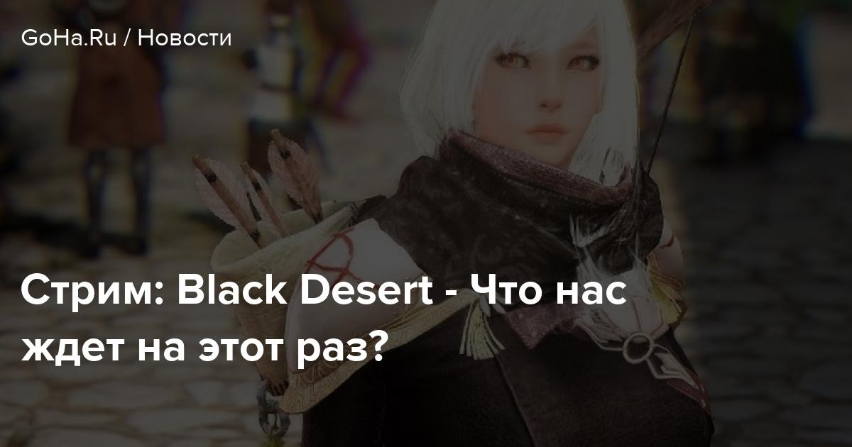 Стрим: Black Desert - Что нас ждет на этот раз?