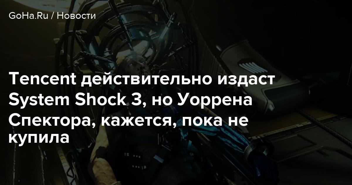 Tencent действительно издаст System Shock 3, но Уоррена Спектора, кажется, пока не купила