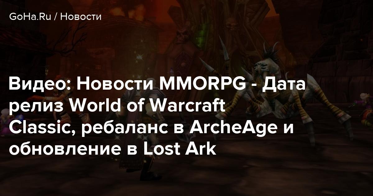 Видео: Новости MMORPG — Дата релиз World of Warcraft Classic, ребаланс в ArcheAge и обновление в Lost Ark