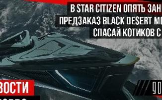 НОВОСТИ MMORPG: в STAR CITIZEN опять занесли, предзаказ BLACK DESERT MOBILE, спасай котиков с TESO