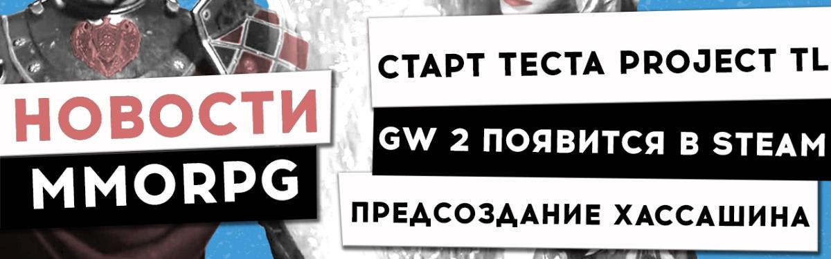Новости MMORPG: старт тестирования Project TL, GW 2 появится в Steam, предсоздание Хассашина в BDO