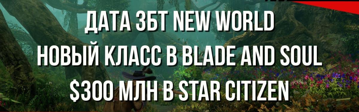 Новости MMORPG: дата ЗБТ NEW WORLD, новый класс в BLADE AND SOUL, $300 000 000 в STAR CITIZEN