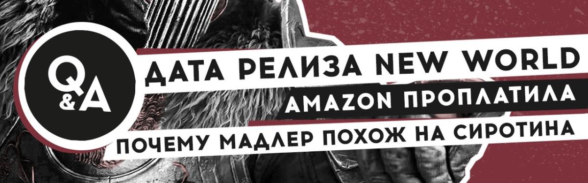 [Видео] Q&A: точная дата релиза New World, Amazon проплатила, почему Мадлер похож на Сиротина
