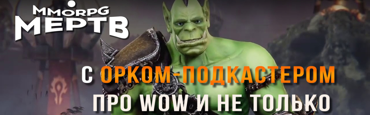 [Видео] MMORPG МЕРТВ? С Орком-подкастером про WoW и не только
