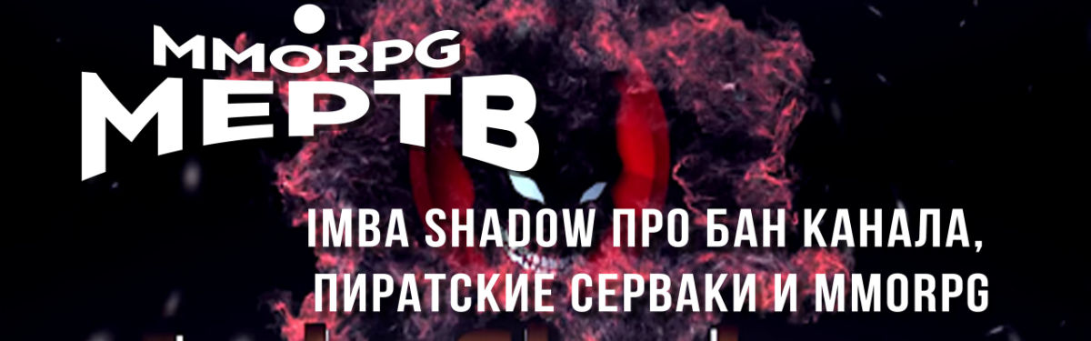 [Видео] MMORPG МЕРТВ? IMBA SHADOW про бан канала, пиратские сервера и MMORPG